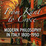 Copenhaver From Kant to Croce: Modern Philosophy in Italy, 1800–1950