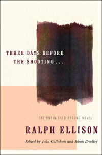 """Three Days Before the Shooting: The Unfinished Second Novel by Ralph Ellison"""